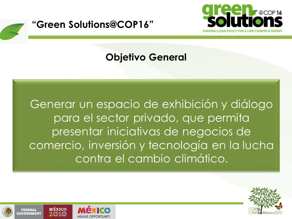 Green Solutions@COP16 Objetivo General Generar un espacio de exhibición y diálogo para el sector privado, que permita presentar iniciativas de negocios de comercio, inversión y tecnología en la lucha contra el cambio climático.