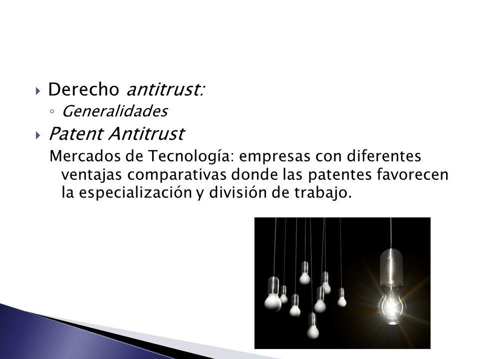 Derecho antitrust: Generalidades Patent Antitrust Mercados de Tecnología: empresas con diferentes ventajas comparativas donde las patentes favorecen l