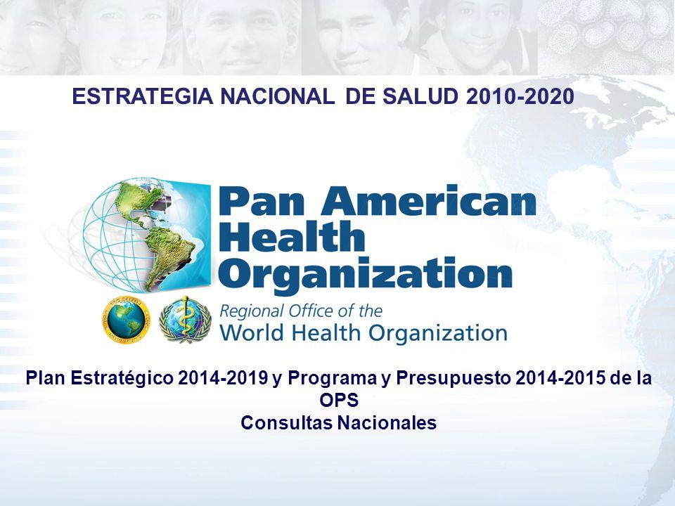 Plan Estratégico 2014-2019 y Programa y Presupuesto 2014-2015 de la OPS Consultas Nacionales ESTRATEGIA NACIONAL DE SALUD 2010-2020