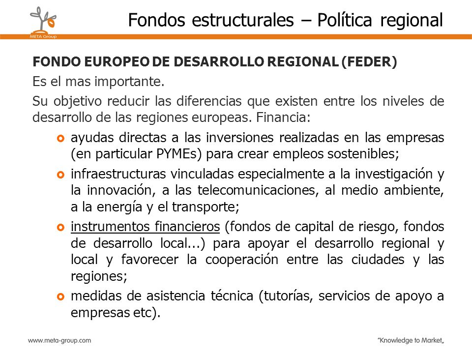 Fondos estructurales – Política regional FONDO EUROPEO DE DESARROLLO REGIONAL (FEDER) Es el mas importante. Su objetivo reducir las diferencias que ex