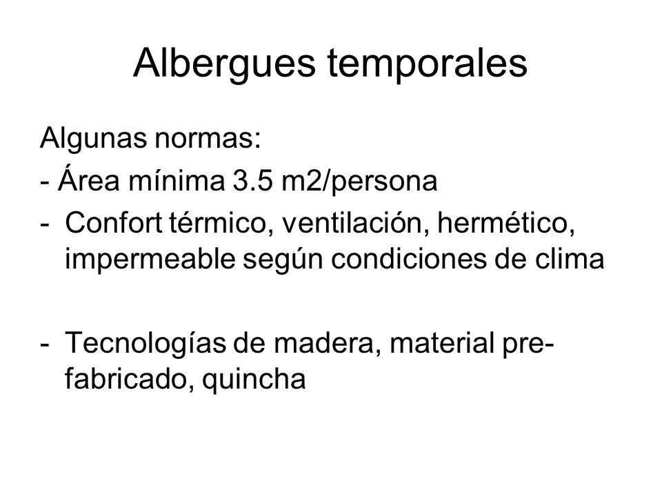 Albergues temporales Algunas normas: - Área mínima 3.5 m2/persona -Confort térmico, ventilación, hermético, impermeable según condiciones de clima -Te