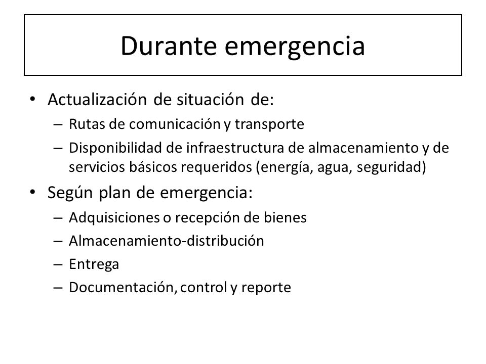 Durante emergencia Actualización de situación de: – Rutas de comunicación y transporte – Disponibilidad de infraestructura de almacenamiento y de serv