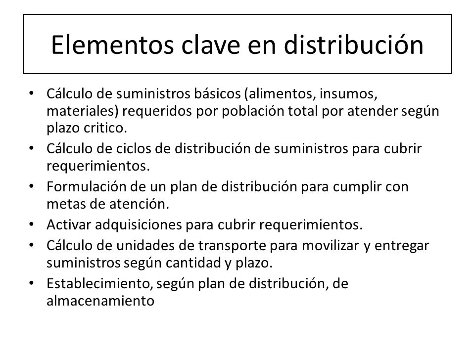 Elementos clave en distribución Cálculo de suministros básicos (alimentos, insumos, materiales) requeridos por población total por atender según plazo