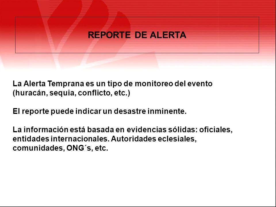 REPORTE DE ALERTA La Alerta Temprana es un tipo de monitoreo del evento (huracán, sequia, conflicto, etc.) El reporte puede indicar un desastre inmine