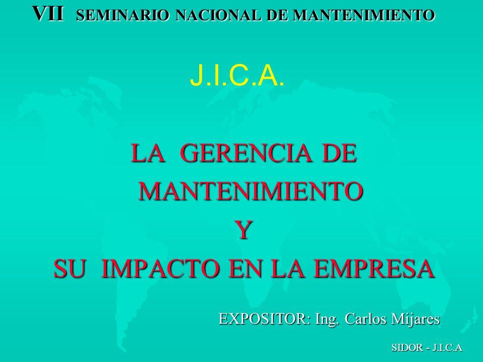 VII SEMINARIO NACIONAL DE MANTENIMIENTO SIDOR - J.I.C.A J.I.C.A. LA GERENCIA DE MANTENIMIENTO MANTENIMIENTOY SU IMPACTO EN LA EMPRESA EXPOSITOR: Ing.