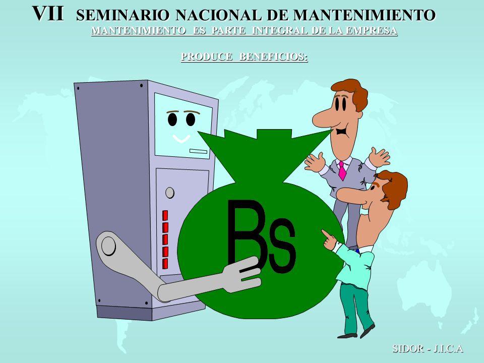 VII SEMINARIO NACIONAL DE MANTENIMIENTO SIDOR - J.I.C.A MANTENIMIENTO ES PARTE INTEGRAL DE LA EMPRESA PRODUCE BENEFICIOS: