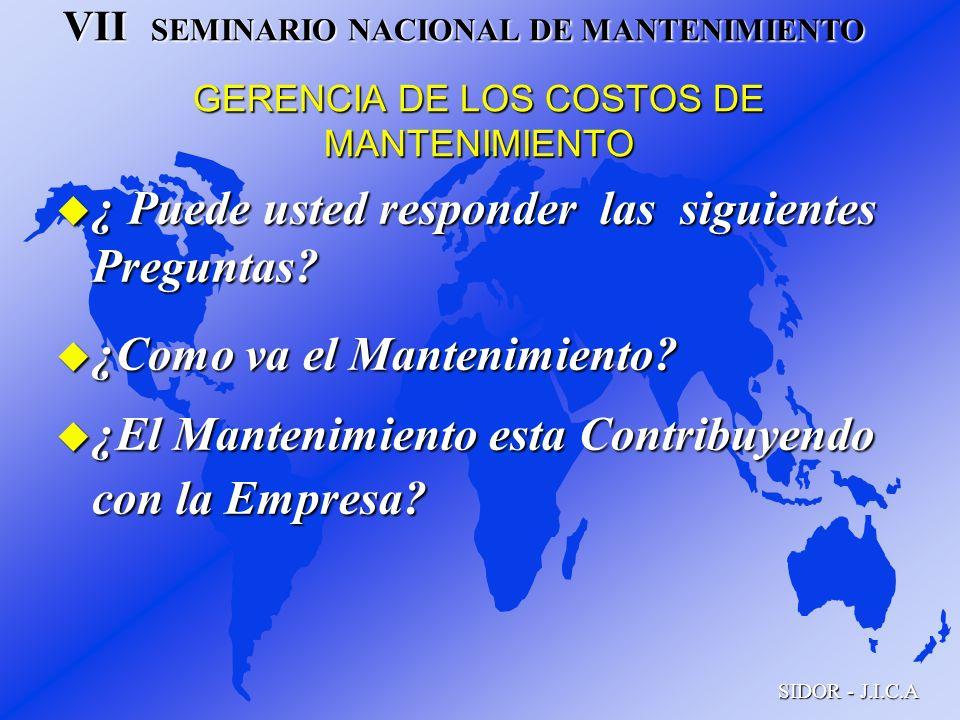 VII SEMINARIO NACIONAL DE MANTENIMIENTO SIDOR - J.I.C.A GERENCIA DE LOS COSTOS DE MANTENIMIENTO u ¿ Puede usted responder las siguientes Preguntas? u