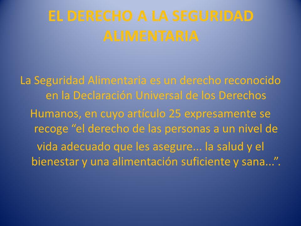 EL DERECHO A LA SEGURIDAD ALIMENTARIA La Seguridad Alimentaria es un derecho reconocido en la Declaración Universal de los Derechos Humanos, en cuyo a