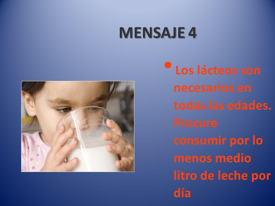 MENSAJE 4 Los lácteos son necesarios en todas las edades. Procure consumir por lo menos medio litro de leche por día