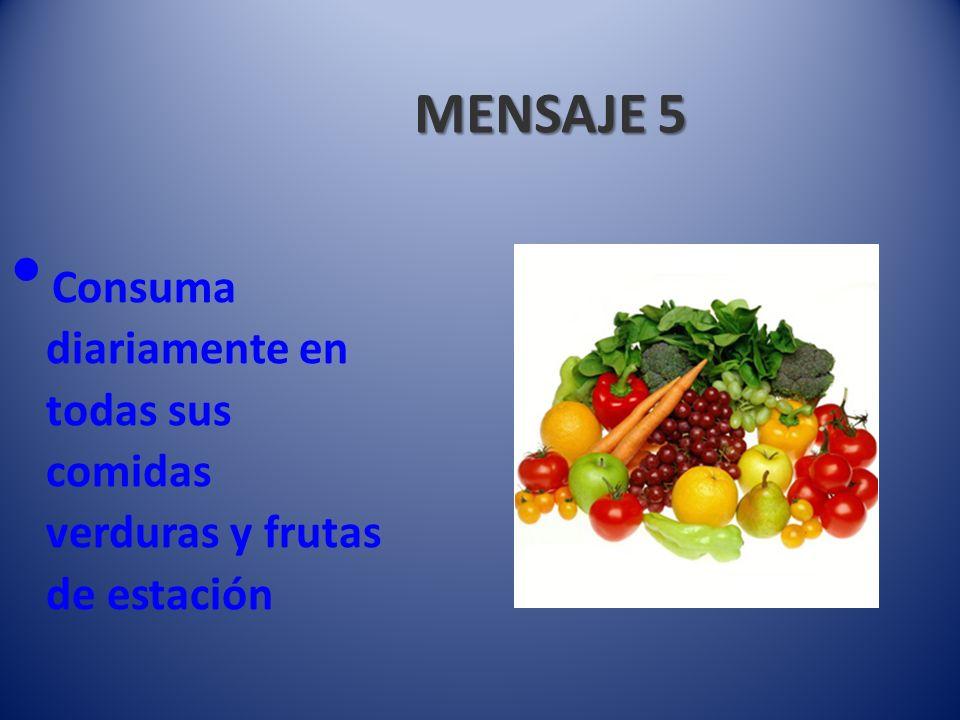 MENSAJE 5 Consuma diariamente en todas sus comidas verduras y frutas de estación