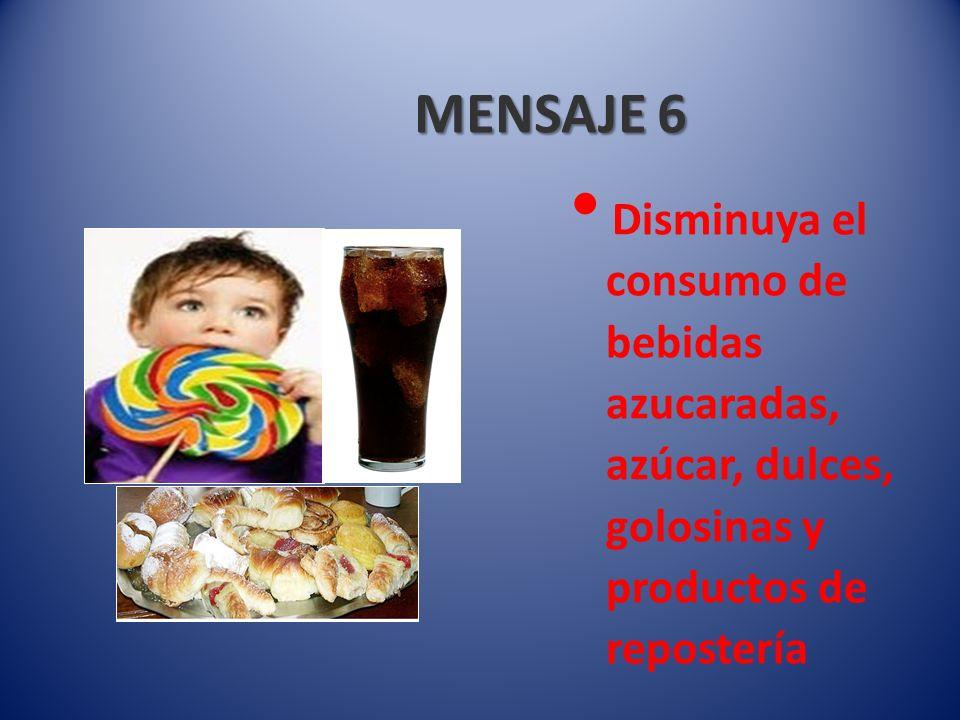 MENSAJE 6 Disminuya el consumo de bebidas azucaradas, azúcar, dulces, golosinas y productos de repostería