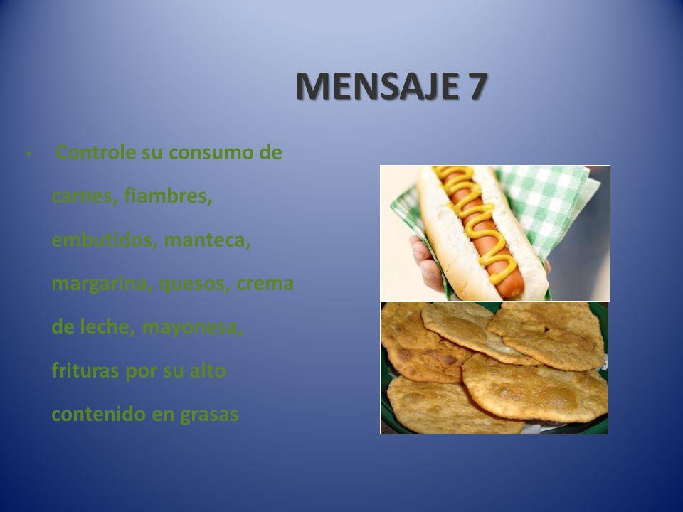 MENSAJE 7 Controle su consumo de carnes, fiambres, embutidos, manteca, margarina, quesos, crema de leche, mayonesa, frituras por su alto contenido en