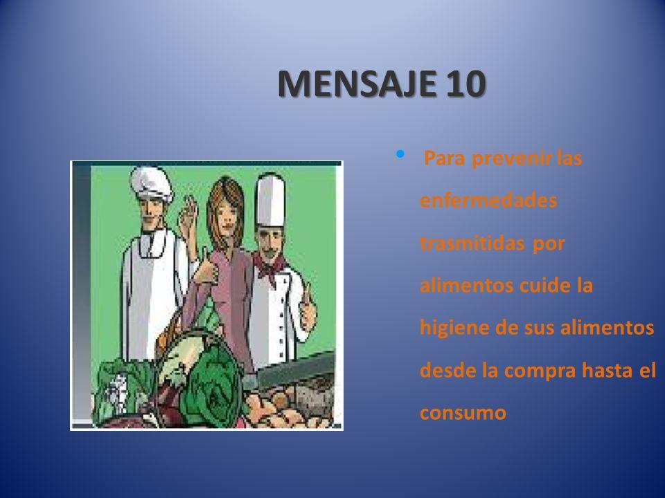 MENSAJE 10 Para prevenir las enfermedades trasmitidas por alimentos cuide la higiene de sus alimentos desde la compra hasta el consumo