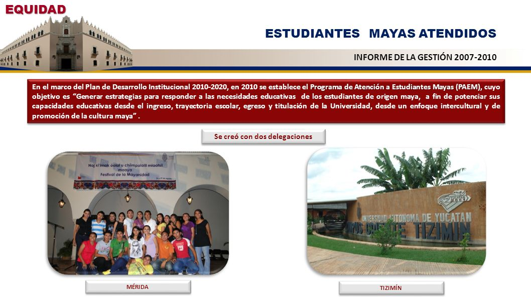 EQUIDAD ESTUDIANTES MAYAS ATENDIDOS INFORME DE LA GESTIÓN 2007-2010 Programa de Atención a Estudiantes Mayas (PAEM), En el marco del Plan de Desarroll