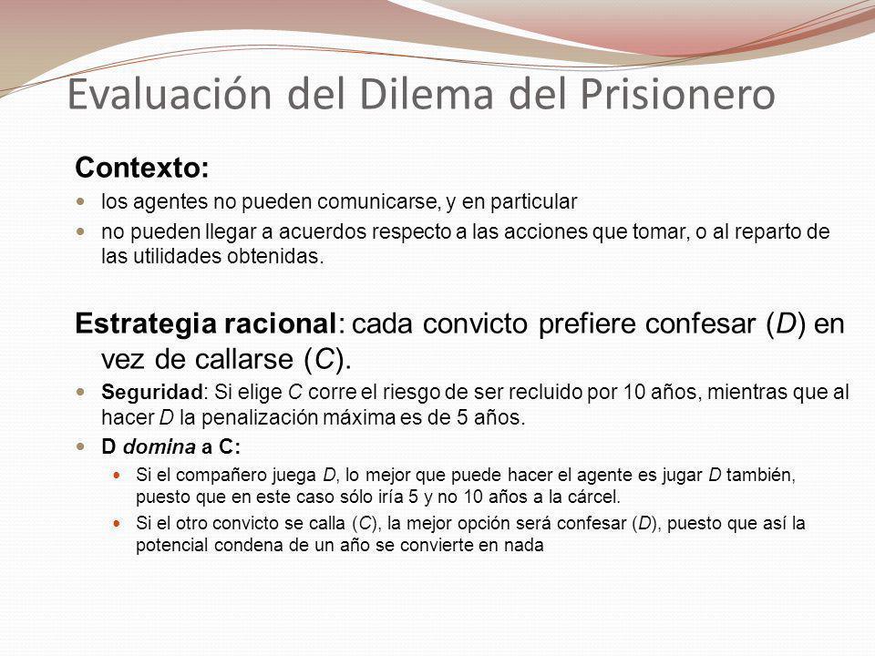 Evaluación del Dilema del Prisionero Contexto: los agentes no pueden comunicarse, y en particular no pueden llegar a acuerdos respecto a las acciones que tomar, o al reparto de las utilidades obtenidas.