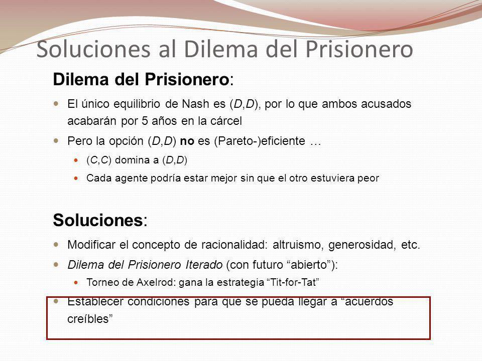 Soluciones al Dilema del Prisionero Dilema del Prisionero: El único equilibrio de Nash es (D,D), por lo que ambos acusados acabarán por 5 años en la cárcel Pero la opción (D,D) no es (Pareto-)eficiente … (C,C) domina a (D,D) Cada agente podría estar mejor sin que el otro estuviera peor Soluciones: Modificar el concepto de racionalidad: altruismo, generosidad, etc.