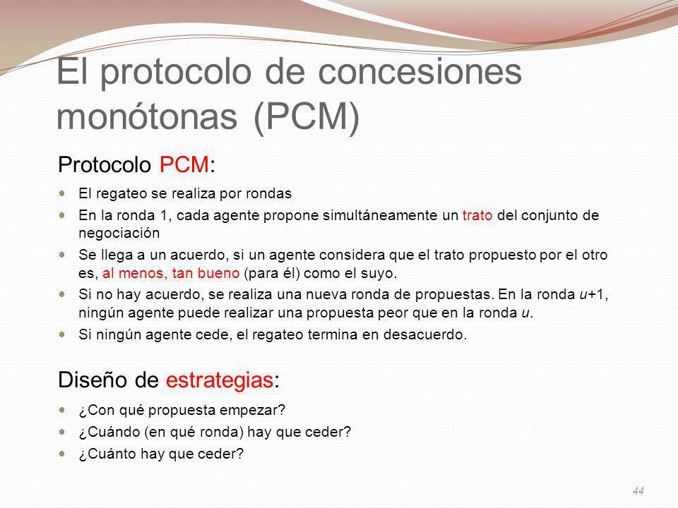 El protocolo de concesiones monótonas (PCM) Protocolo PCM: El regateo se realiza por rondas En la ronda 1, cada agente propone simultáneamente un trato del conjunto de negociación Se llega a un acuerdo, si un agente considera que el trato propuesto por el otro es, al menos, tan bueno (para él) como el suyo.