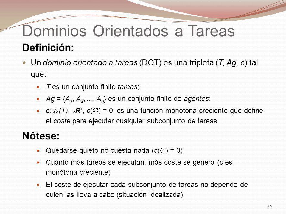 Dominios Orientados a Tareas Definición: Un dominio orientado a tareas (DOT) es una tripleta (T, Ag, c) tal que: T es un conjunto finito tareas; Ag = {A 1, A 2,…, A n } es un conjunto finito de agentes; c: (T) R +, c( ) = 0, es una función mónotona creciente que define el coste para ejecutar cualquier subconjunto de tareas Nótese: Quedarse quieto no cuesta nada (c( ) = 0) Cuánto más tareas se ejecutan, más coste se genera (c es monótona creciente) El coste de ejecutar cada subconjunto de tareas no depende de quién las lleva a cabo (situación idealizada) 49