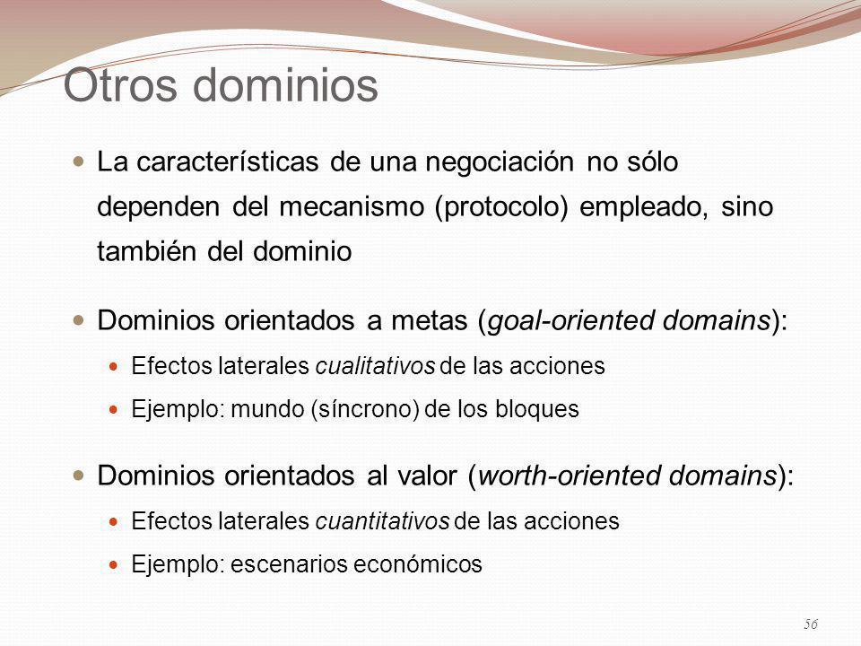 Otros dominios La características de una negociación no sólo dependen del mecanismo (protocolo) empleado, sino también del dominio Dominios orientados a metas (goal-oriented domains): Efectos laterales cualitativos de las acciones Ejemplo: mundo (síncrono) de los bloques Dominios orientados al valor (worth-oriented domains): Efectos laterales cuantitativos de las acciones Ejemplo: escenarios económicos 56