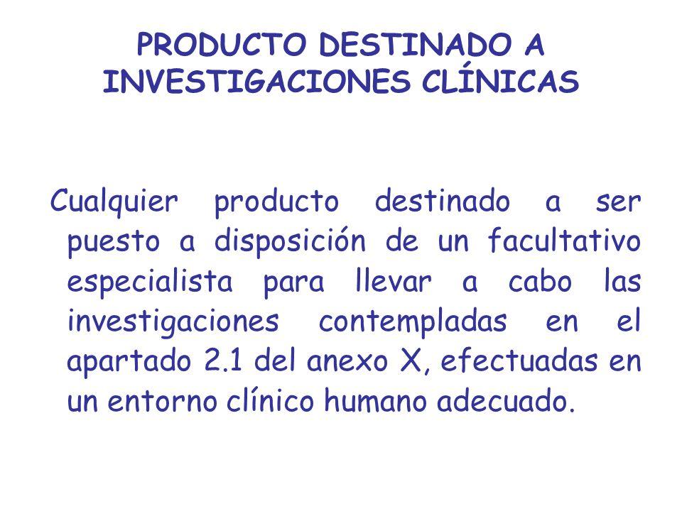 PRODUCTO DESTINADO A INVESTIGACIONES CLÍNICAS Cualquier producto destinado a ser puesto a disposición de un facultativo especialista para llevar a cab