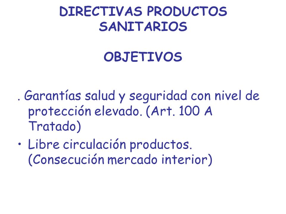 DIRECTIVAS PRODUCTOS SANITARIOS OBJETIVOS. Garantías salud y seguridad con nivel de protección elevado. (Art. 100 A Tratado) Libre circulación product