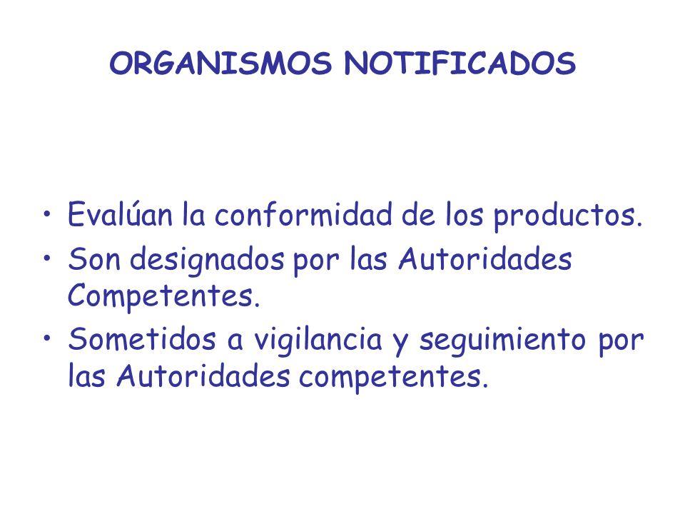 ORGANISMOS NOTIFICADOS Evalúan la conformidad de los productos. Son designados por las Autoridades Competentes. Sometidos a vigilancia y seguimiento p