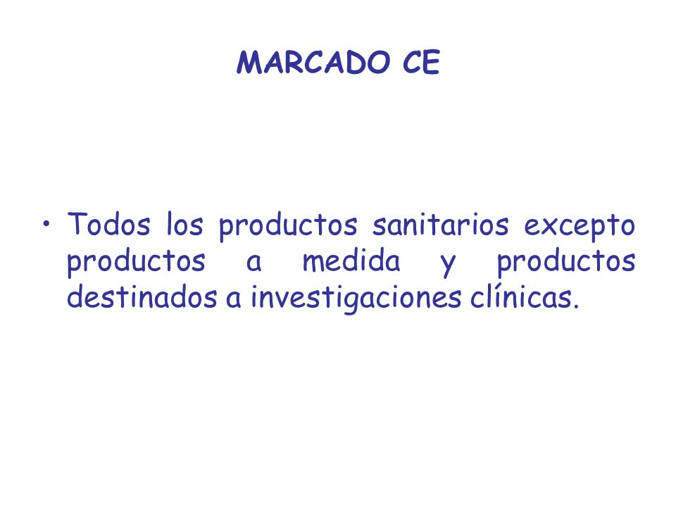 MARCADO CE Todos los productos sanitarios excepto productos a medida y productos destinados a investigaciones clínicas.