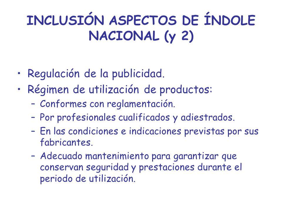 INCLUSIÓN ASPECTOS DE ÍNDOLE NACIONAL (y 2) Regulación de la publicidad. Régimen de utilización de productos: –Conformes con reglamentación. –Por prof