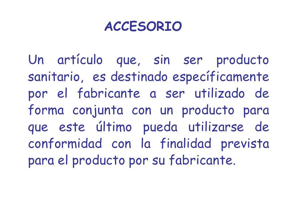 ACCESORIO Un artículo que, sin ser producto sanitario, es destinado específicamente por el fabricante a ser utilizado de forma conjunta con un product
