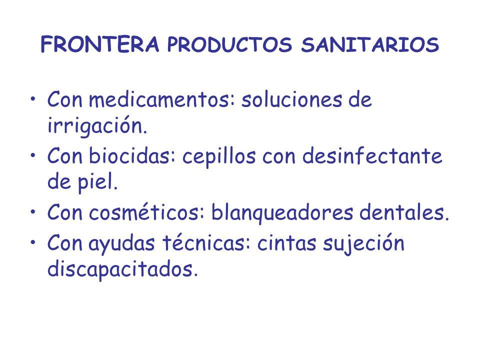 FRONTERA PRODUCTOS SANITARIOS Con medicamentos: soluciones de irrigación. Con biocidas: cepillos con desinfectante de piel. Con cosméticos: blanqueado