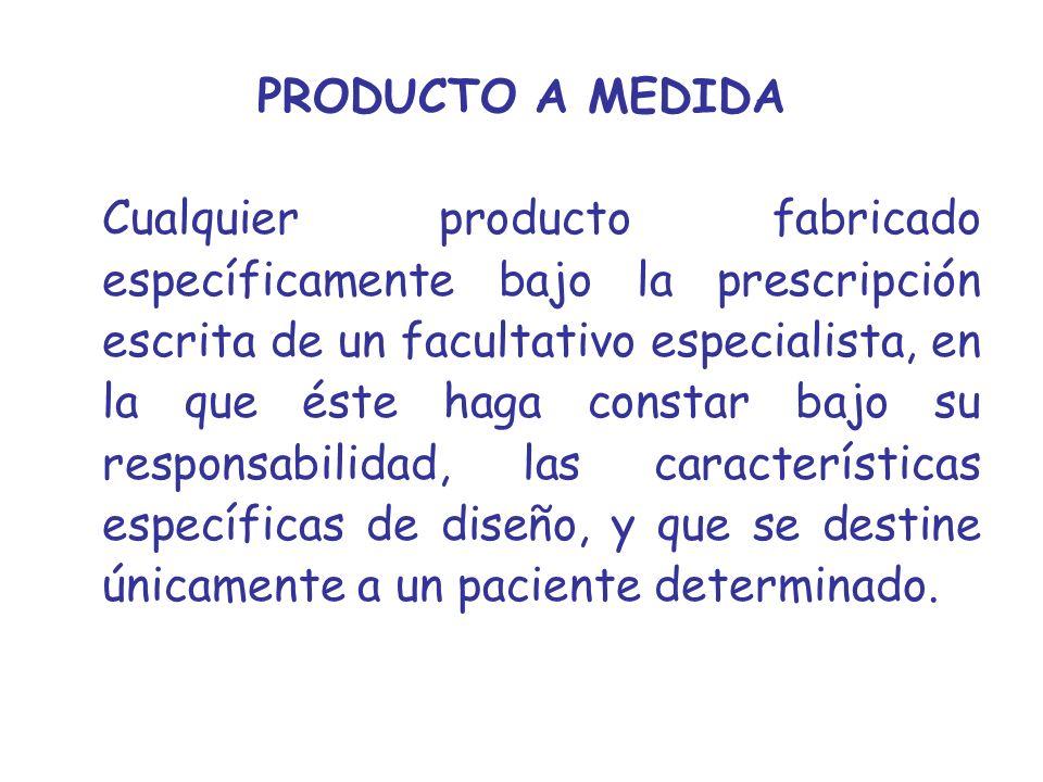 PRODUCTO A MEDIDA Cualquier producto fabricado específicamente bajo la prescripción escrita de un facultativo especialista, en la que éste haga consta