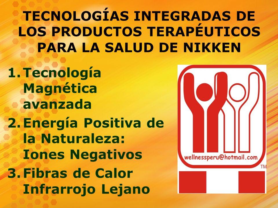 TECNOLOGÍAS INTEGRADAS DE LOS PRODUCTOS TERAPÉUTICOS PARA LA SALUD DE NIKKEN 1.Tecnología Magnética avanzada 2.Energía Positiva de la Naturaleza: Ione