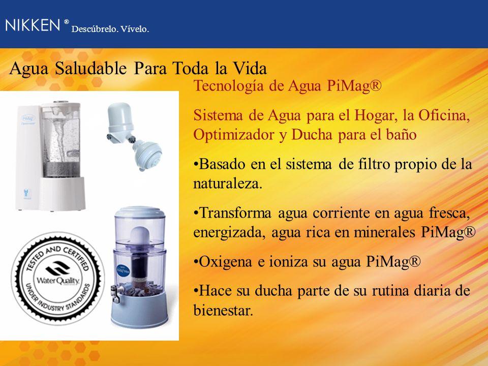 NIKKEN ® Descúbrelo. Vívelo. Agua Saludable Para Toda la Vida Tecnología de Agua PiMag® Sistema de Agua para el Hogar, la Oficina, Optimizador y Ducha
