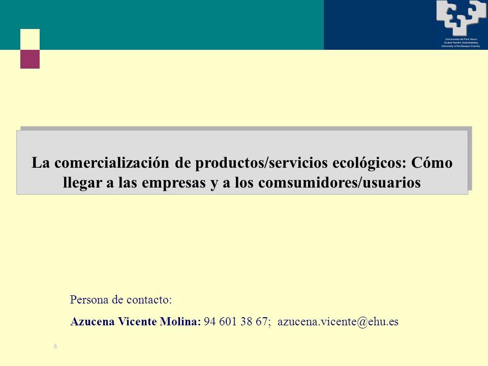 La comercialización de productos/servicios ecológicos: Cómo llegar a las empresas y a los comsumidores/usuarios Persona de contacto: Azucena Vicente Molina: 94 601 38 67; azucena.vicente@ehu.es