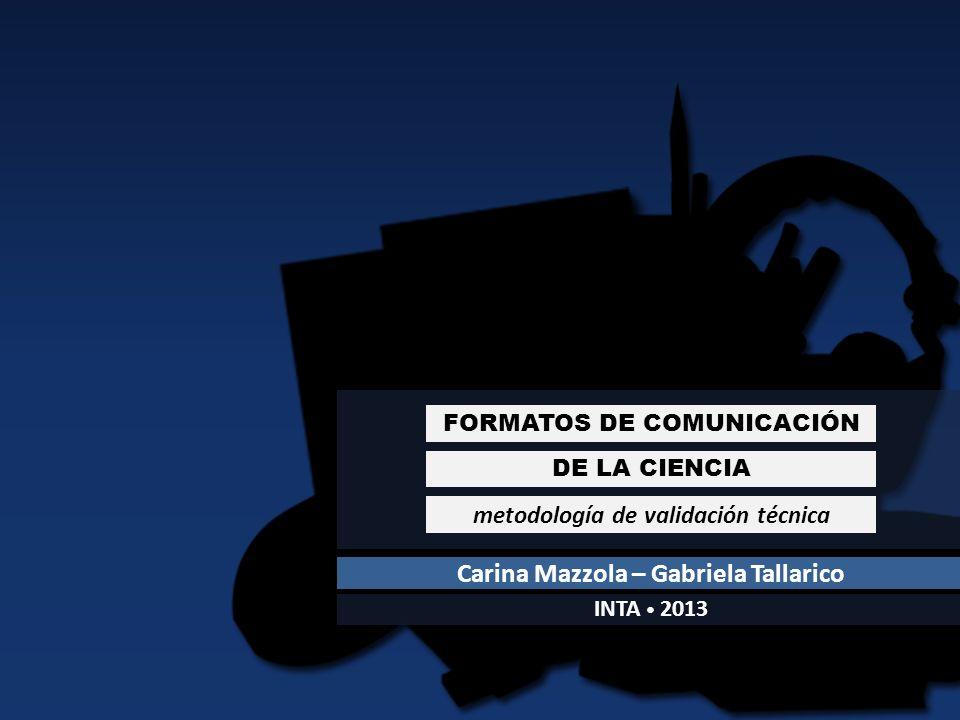 DE LA CIENCIA FORMATOS DE COMUNICACIÓN metodología de validación técnica Carina Mazzola – Gabriela Tallarico INTA 2013