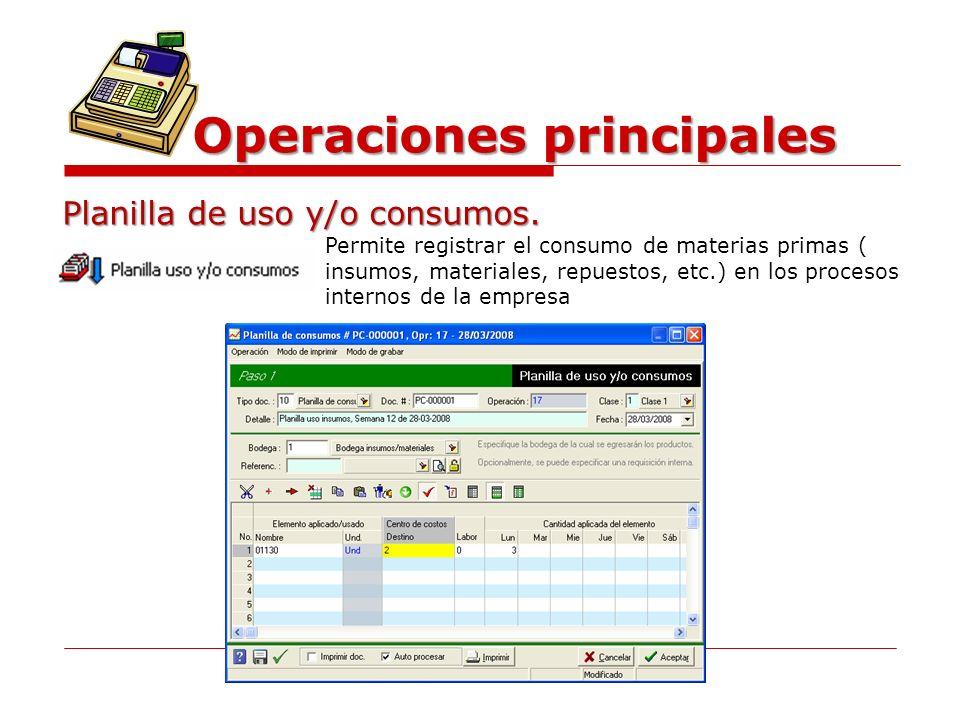 Operaciones principales Planilla de uso y/o consumos. Permite registrar el consumo de materias primas ( insumos, materiales, repuestos, etc.) en los p