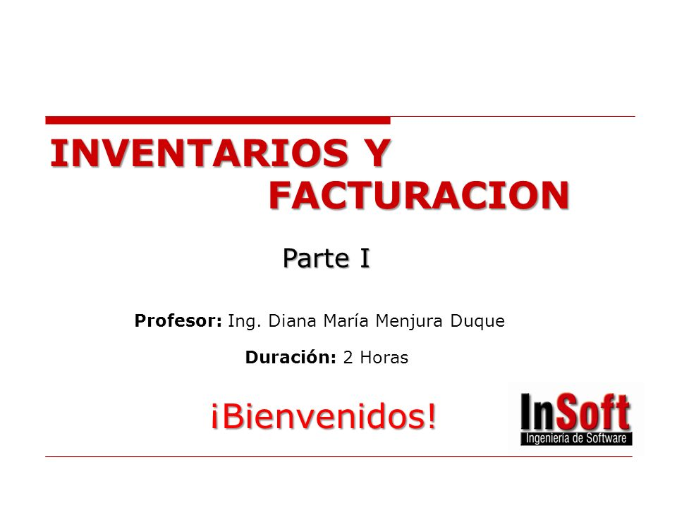 INVENTARIOS Y FACTURACION Parte I Profesor: Ing. Diana María Menjura Duque Duración: 2 Horas ¡Bienvenidos!