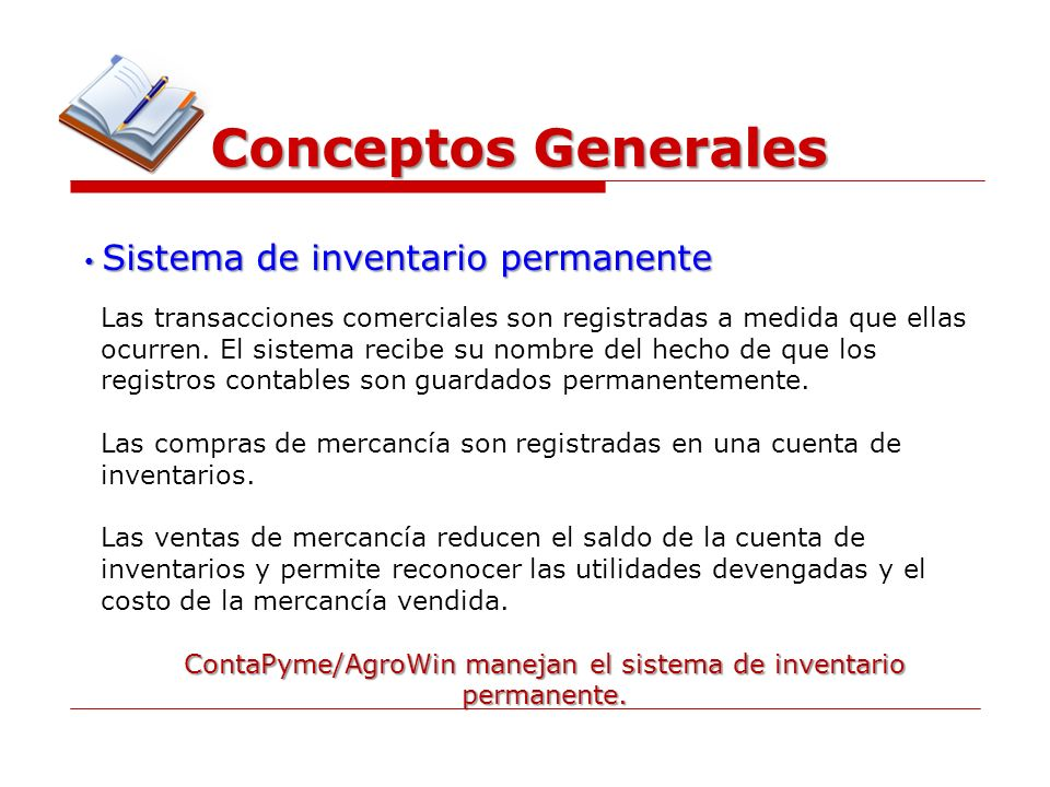 Conceptos Generales Sistema de inventario permanente Sistema de inventario permanente Las transacciones comerciales son registradas a medida que ellas