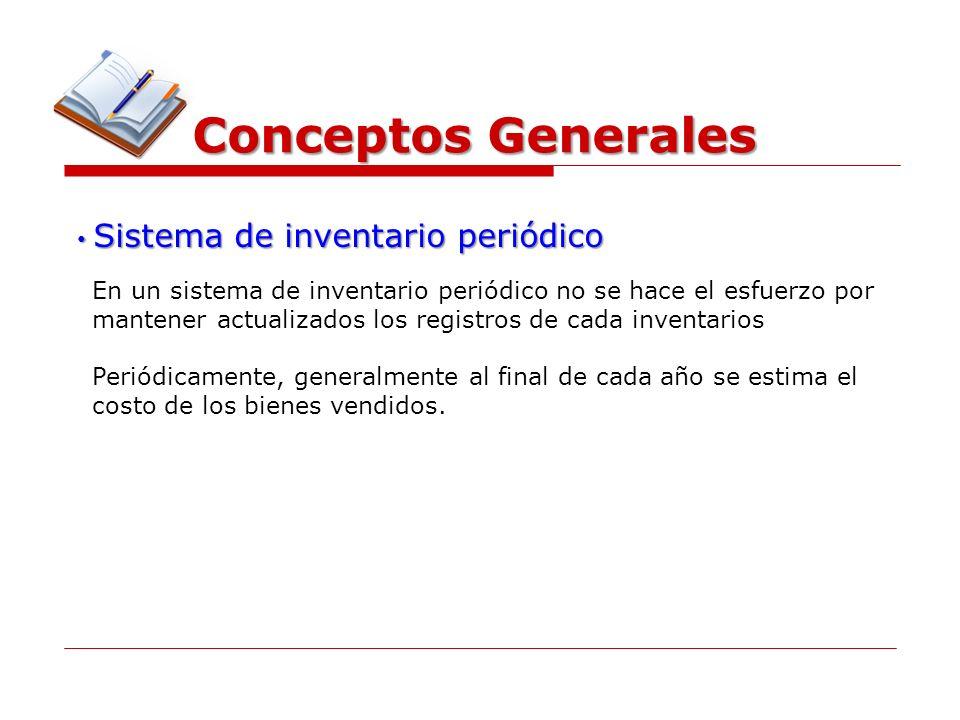 Conceptos Generales Sistema de inventario periódico Sistema de inventario periódico En un sistema de inventario periódico no se hace el esfuerzo por m