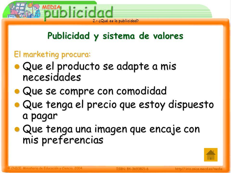 2.- ¿Qué es la publicidad? Publicidad y sistema de valores El marketing procura: Que el producto se adapte a mis necesidades Que el producto se adapte