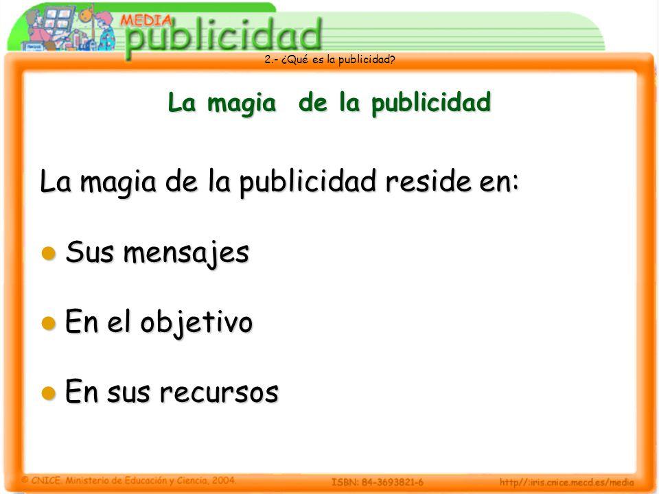 2.- ¿Qué es la publicidad? La magia de la publicidad La magia de la publicidad reside en: Sus mensajes Sus mensajes En el objetivo En el objetivo En s