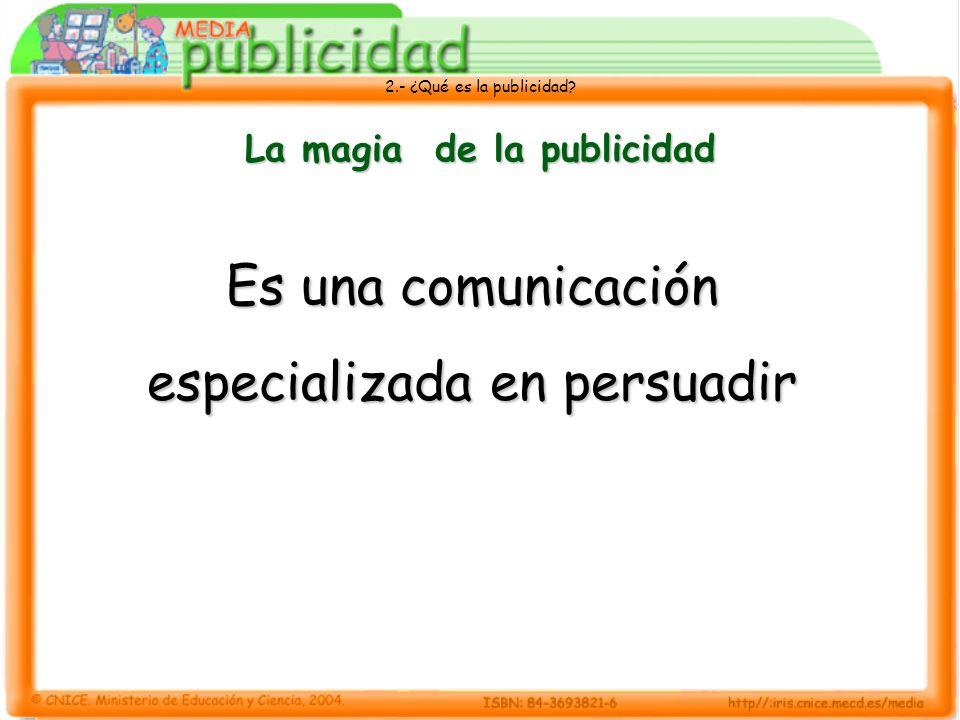 2.- ¿Qué es la publicidad? La magia de la publicidad Es una comunicación especializada en persuadir