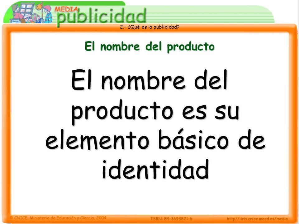 2.- ¿Qué es la publicidad? El nombre del producto El nombre del producto es su elemento básico de identidad