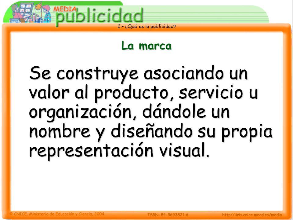 2.- ¿Qué es la publicidad? La marca Se construye asociando un valor al producto, servicio u organización, dándole un nombre y diseñando su propia repr