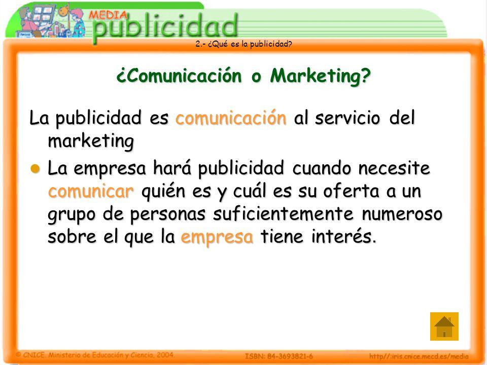 2.- ¿Qué es la publicidad? ¿Comunicación o Marketing? La publicidad es comunicación al servicio del marketing La empresa hará publicidad cuando necesi