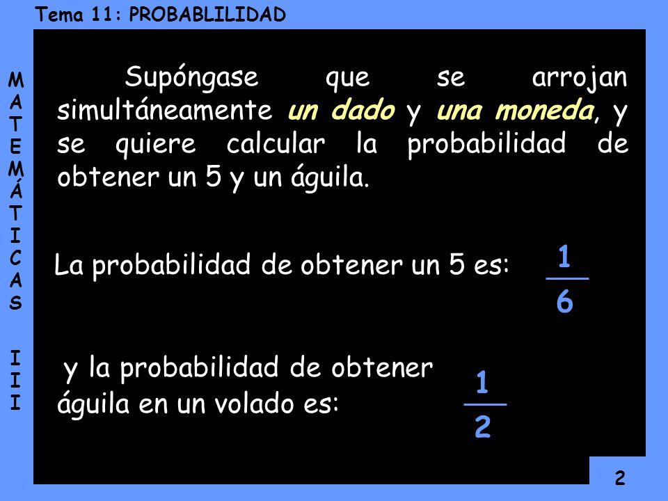 2 MATEMÁTICAS IIIMATEMÁTICAS III Supóngase que se arrojan simultáneamente un dado y una moneda, y se quiere calcular la probabilidad de obtener un 5 y un águila.