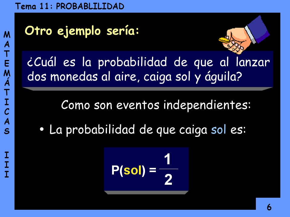6 Tema 11: PROBABLILIDAD MATEMÁTICAS IIIMATEMÁTICAS III ¿Cuál es la probabilidad de que al lanzar dos monedas al aire, caiga sol y águila.