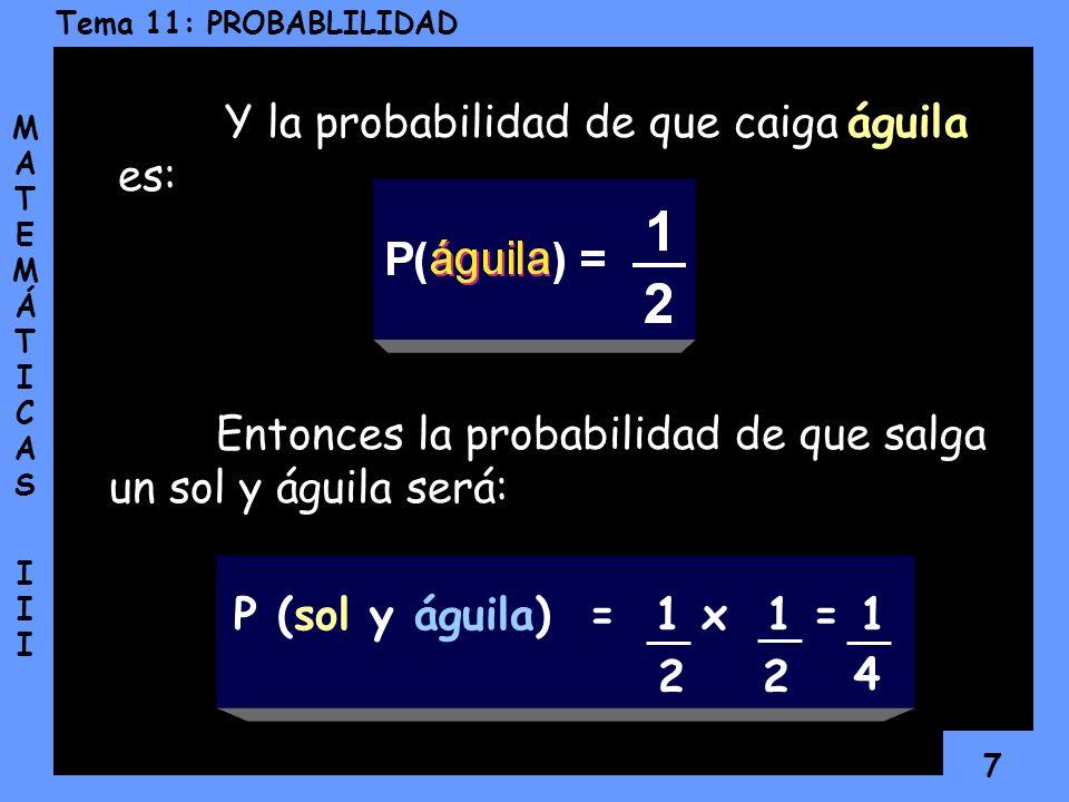 7 Tema 11: PROBABLILIDAD MATEMÁTICAS IIIMATEMÁTICAS III Y la probabilidad de que caiga águila es: Entonces la probabilidad de que salga un sol y águila será: P (sol y águila) = 1 x 1 = 1 2 2 4