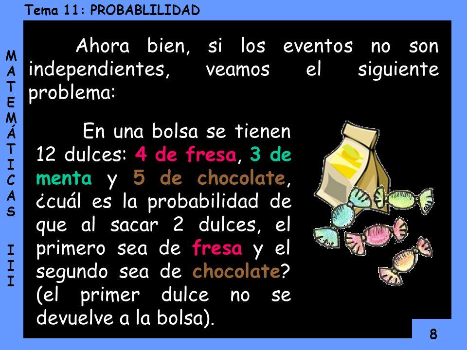 8 Tema 11: PROBABLILIDAD MATEMÁTICAS IIIMATEMÁTICAS III Ahora bien, si los eventos no son independientes, veamos el siguiente problema: En una bolsa se tienen 12 dulces: 4 de fresa, 3 de menta y 5 de chocolate, ¿cuál es la probabilidad de que al sacar 2 dulces, el primero sea de fresa y el segundo sea de chocolate.