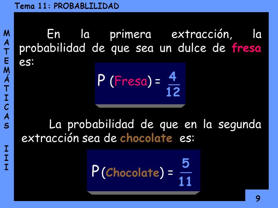 9 Tema 11: PROBABLILIDAD MATEMÁTICAS IIIMATEMÁTICAS III En la primera extracción, la probabilidad de que sea un dulce de fresa es: La probabilidad de que en la segunda extracción sea de chocolate es: P (Fresa) = 4 12 11 P ( Chocolate ) = 5
